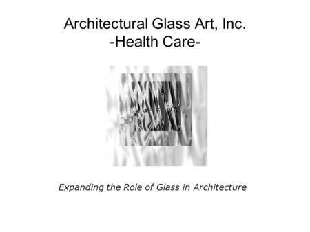 Architectural Glass Art, Inc. -Health Care- Expanding the Role of Glass in Architecture.