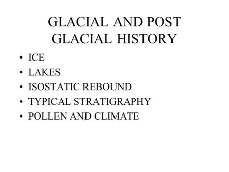 GLACIAL AND POST GLACIAL HISTORY ICE LAKES ISOSTATIC REBOUND TYPICAL STRATIGRAPHY POLLEN AND CLIMATE.
