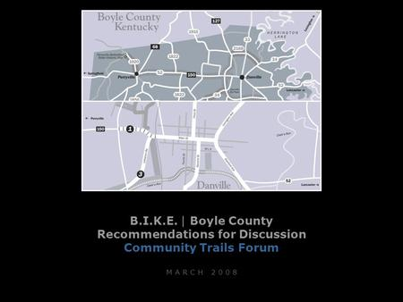 B.I.K.E. | Boyle County Recommendations for Discussion Community Trails Forum M A R C H 2 0 0 8.