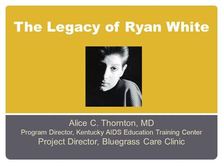 The Legacy of Ryan White Alice C. Thornton, MD Program Director, Kentucky AIDS Education Training Center Project Director, Bluegrass Care Clinic.