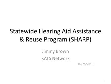 Statewide Hearing Aid Assistance & Reuse Program (SHARP) Jimmy Brown KATS Network 02/25/2015 1.