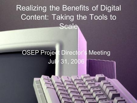 Realizing the Benefits of Digital Content: Taking the Tools to Scale OSEP Project Director's Meeting July 31, 2006.