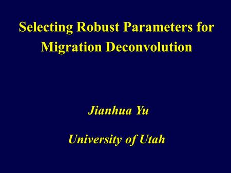 Selecting Robust Parameters for Migration Deconvolution University of Utah Jianhua Yu.