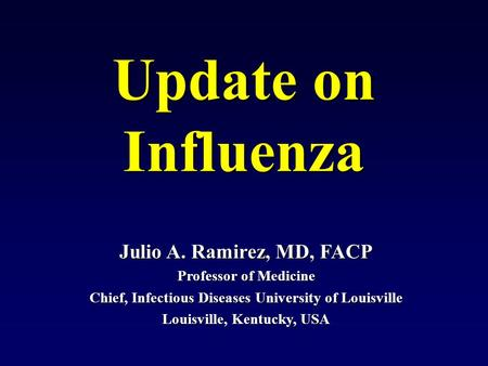 Julio A. Ramirez, MD, FACP Professor of Medicine Chief, Infectious Diseases University of Louisville Louisville, Kentucky, USA Update on Influenza.