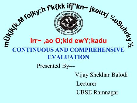 Lrr~,ao O;kid ewY;kadu CONTINUOUS AND COMPREHENSIVE EVALUATION Presented By--- Vijay Shekhar Balodi Lecturer UBSE Ramnagar.