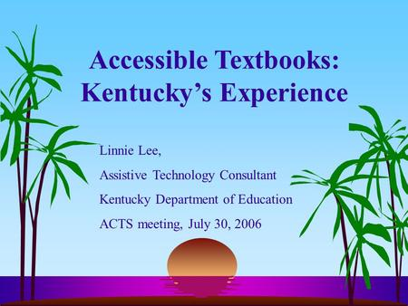 Accessible Textbooks: Kentucky's Experience Linnie Lee, Assistive Technology Consultant Kentucky Department of Education ACTS meeting, July 30, 2006.