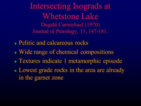 Intersecting Isograds at Whetstone Lake Dugald Carmichael (1970) Journal of Petrology, 11, 147-181. l Pelitic and calcareous rocks l Wide range of chemical.