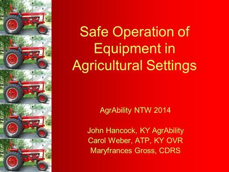 Safe Operation of Equipment in Agricultural Settings AgrAbility NTW 2014 John Hancock, KY AgrAbility Carol Weber, ATP, KY OVR Maryfrances Gross, CDRS.