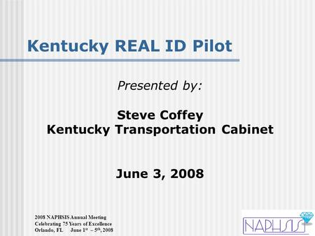 2008 NAPHSIS Annual Meeting Celebrating 75 Years of Excellence Orlando, FL June 1 st – 5 th, 2008 Kentucky REAL ID Pilot Presented by: Steve Coffey Kentucky.