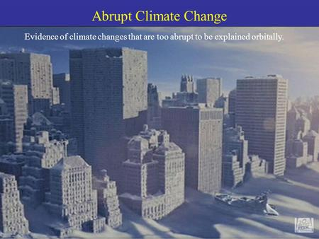 Abrupt Climate Change Evidence of climate changes that are too abrupt to be explained orbitally.