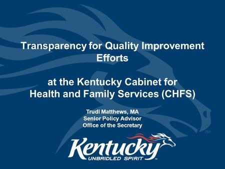 Transparency for Quality Improvement Efforts at the Kentucky Cabinet for Health and Family Services (CHFS) Trudi Matthews, MA Senior Policy Advisor Office.