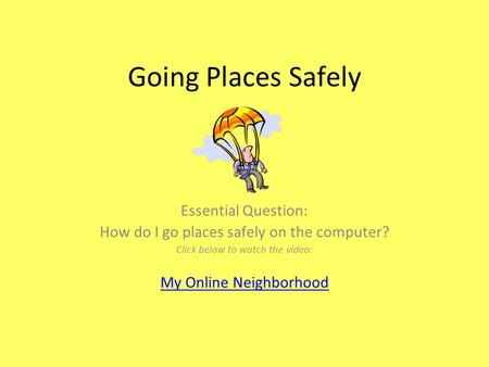 Going Places Safely Essential Question: How do I go places safely on the computer? Click below to watch the video: My Online Neighborhood.