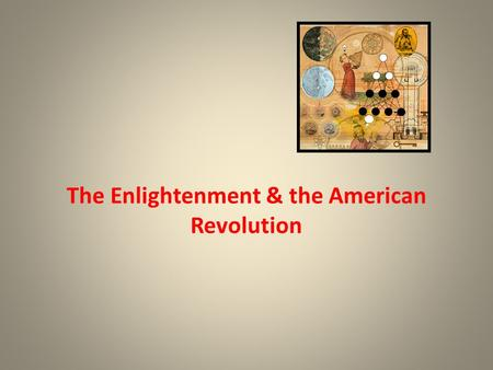 The Enlightenment & the American Revolution. Linkage of the Scientific Revolution to the Enlightenment Belief in Progress – The successes of the Scientific.