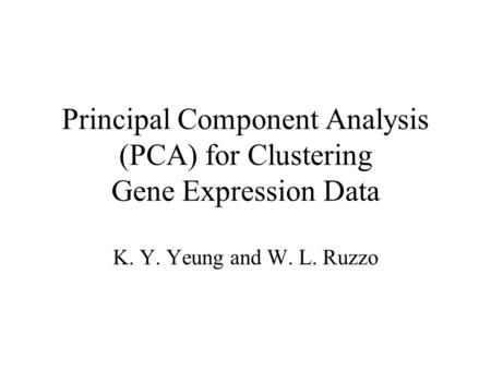 Principal Component Analysis (PCA) for Clustering Gene Expression Data K. Y. Yeung and W. L. Ruzzo.