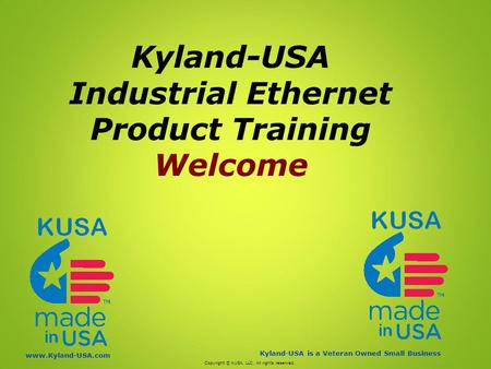 Kyland-USA is a Veteran Owned Small Business www.Kyland-USA.com Kyland-USA Industrial Ethernet Product Training Welcome Copyright © KUSA, LLC. All rights.