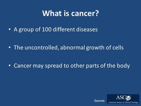 What is cancer? A group of 100 different diseases The uncontrolled, abnormal growth of cells Cancer may spread to other parts of the body Source: