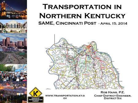 Transportation in Northern Kentucky Rob Hans, P.E. Chief District Engineer, District Six SAME, Cincinnati Post - April 15, 2014 www.transportation.ky.g.