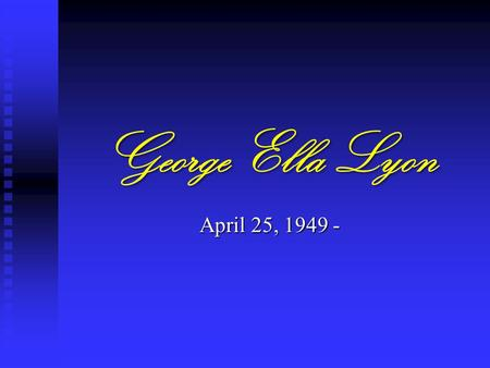 George Ella Lyon April 25, 1949 -. George Ella Lyon Born and raised in Harlan, KY. Her parents were Robert Vernon, Jr. (a saving and loan vice president)