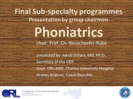 Final Sub-specialty programmes Presentation by group chairmen Phoniatrics chair: Prof. Ch. Neuschaefer-Rube presented by: Jakub Dršata, MD, Ph.D., Secretary.