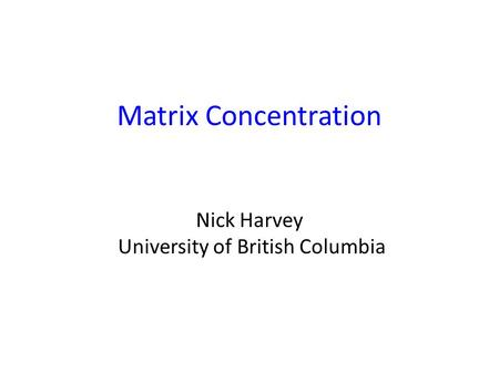 Matrix Concentration Nick Harvey University of British Columbia TexPoint fonts used in EMF. Read the TexPoint manual before you delete this box.: A A A.