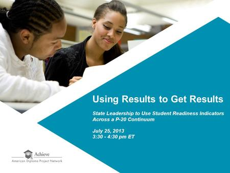 Using Results to Get Results State Leadership to Use Student Readiness Indicators Across a P-20 Continuum July 25, 2013 3:30 - 4:30 pm ET.