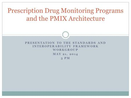 PRESENTATION TO THE STANDARDS AND INTEROPERABILITY FRAMEWORK WORKGROUP MAY 21, 2014 3 PM Prescription Drug Monitoring Programs and the PMIX Architecture.