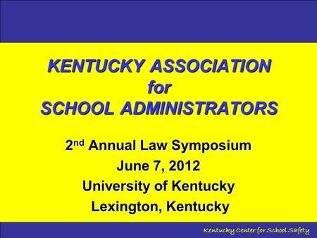 Kentucky Center for School Safety KENTUCKY ASSOCIATION for SCHOOL ADMINISTRATORS 2 nd Annual Law Symposium June 7, 2012 University of Kentucky Lexington,