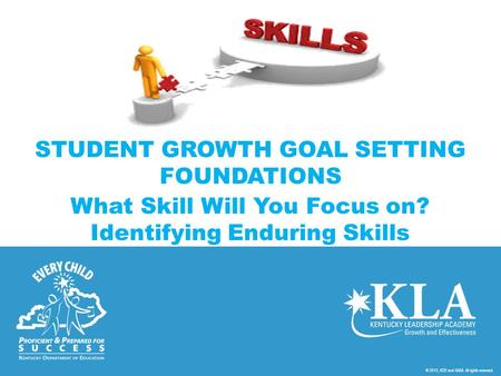 © 2013, KDE and KASA. All rights reserved. STUDENT GROWTH GOAL SETTING FOUNDATIONS What Skill Will You Focus on? Identifying Enduring Skills.