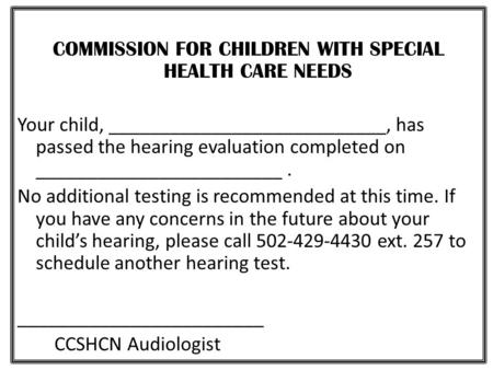 COMMISSION FOR CHILDREN WITH SPECIAL HEALTH CARE NEEDS Your child, ___________________________, has passed the hearing evaluation completed on ________________________.