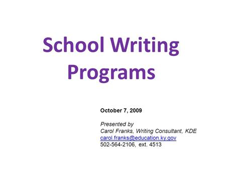School Writing Programs October 7, 2009 Presented by Carol Franks, Writing Consultant, KDE 502-564-2106, ext. 4513.