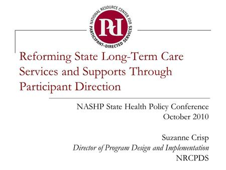 Reforming State Long-Term Care Services and Supports Through Participant Direction NASHP State Health Policy Conference October 2010 Suzanne Crisp Director.