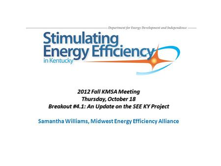 2012 Fall KMSA Meeting2012 Fall KMSA Meeting Thursday, October 18Thursday, October 18 Breakout #4.1: An Update on the SEE KY ProjectBreakout #4.1: An Update.