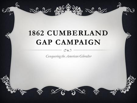 1862 CUMBERLAND GAP CAMPAIGN Conquering the American Gibralter.