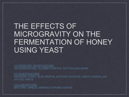 THE EFFECTS OF MICROGRAVITY ON THE FERMENTATION OF HONEY USING YEAST CO-PRINCIPAL INVESTIGATORS: JACOB BOESCHEL, ELIZABETH BATES, PEYTON ADELMANN CO-INVESTIGATORS: