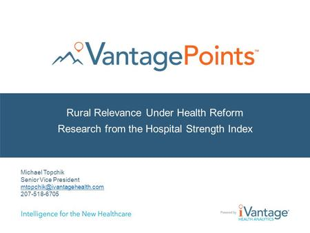 Rural Relevance Under Health Reform Research from the Hospital Strength Index Michael Topchik Senior Vice President 207-518-6705.