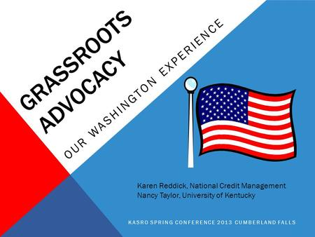 GRASSROOTS ADVOCACY OUR WASHINGTON EXPERIENCE KASRO SPRING CONFERENCE 2013 CUMBERLAND FALLS Karen Reddick, National Credit Management Nancy Taylor, University.