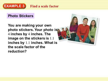 EXAMPLE 3 Find a scale factor Photo Stickers You are making your own photo stickers. Your photo is 4 inches by 4 inches. The image on the stickers is 1.1.