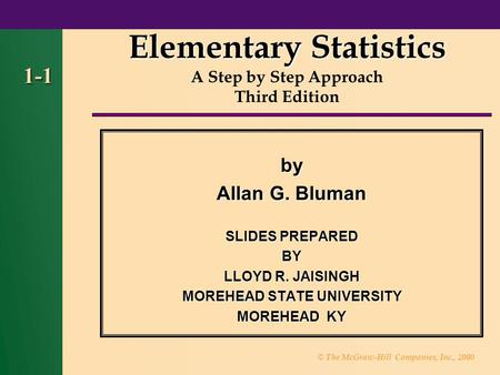 © The McGraw-Hill Companies, Inc., 2000 1-1 by Allan G. Bluman SLIDES PREPARED BY LLOYD R. JAISINGH MOREHEAD STATE UNIVERSITY MOREHEAD KY Elementary Statistics.