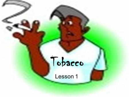 Tobacco Lesson 1. Tobacco has ____________ effects on almost all body systems. cigarette lungs cancer tobacco harmful crave oxygen.