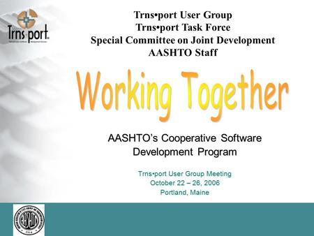 AASHTO's Cooperative Software Development Program Trnsport User Group Meeting October 22 – 26, 2006 Portland, Maine Trnsport User Group Trnsport Task Force.