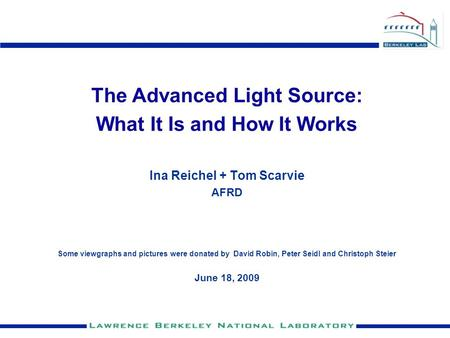 The Advanced Light Source: What It Is and How It Works Ina Reichel + Tom Scarvie AFRD Some viewgraphs and pictures were donated by David Robin, Peter Seidl.