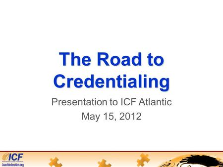 The Road to Credentialing Presentation to ICF Atlantic May 15, 2012.