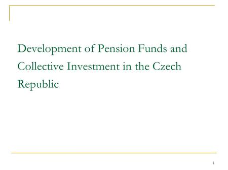 1 Development of Pension Funds and Collective Investment in the Czech Republic.