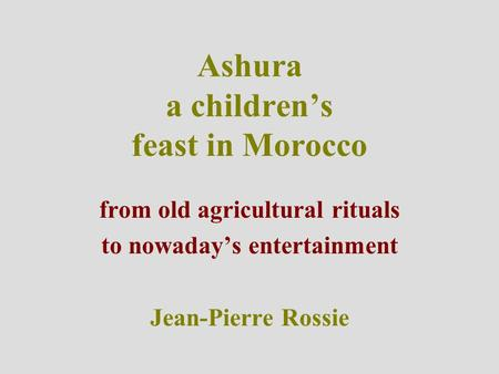 Ashura a children's feast in Morocco from old agricultural rituals to nowaday's entertainment Jean-Pierre Rossie.