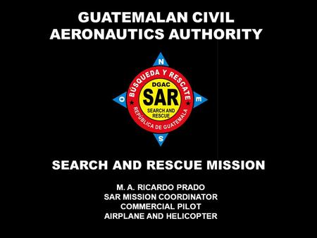 GUATEMALAN CIVIL AERONAUTICS AUTHORITY SEARCH AND RESCUE MISSION M. A. RICARDO PRADO SAR MISSION COORDINATOR COMMERCIAL PILOT AIRPLANE AND HELICOPTER.
