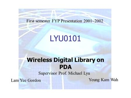 LYU0101 Wireless Digital Library on PDA Lam Yee Gordon Yeung Kam Wah Supervisor Prof. Michael Lyu First semester FYP Presentation 2001~2002.