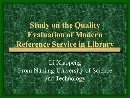 Study on the Quality Evaluation of Modern Reference Service in Library Li Xiaopeng From Nanjing University of Science and Technology.