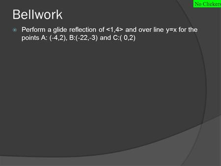 Bellwork  Perform a glide reflection of and over line y=x for the points A: (-4,2), B:(-22,-3) and C:( 0,2) No Clickers.