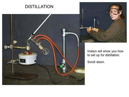DISTILLATION Imelyn will show you how to set up for distillation. Scroll down.