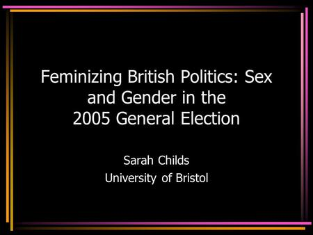 Feminizing British Politics: Sex and Gender in the 2005 General Election Sarah Childs University of Bristol.
